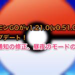 ポケモンGOがv1.21.0(v0.51.0)にアップデート!振動通知の修正、昼夜のモードの修正