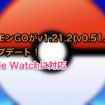 ポケモンGOがv1.21.2(v0.51.2)にアップデート!Apple Watchに対応