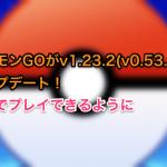 ポケモンGOがv1.23.2(v0.53.2)にアップデート!韓国でプレイできるように