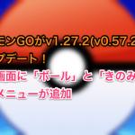 ポケモンGOがv1.27.2(v0.57.2)にアップデート!捕獲画面に「ボール」と「きのみ」の選択メニューが追加