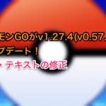 ポケモンGOがv1.27.4(v0.57.4)にアップデート!バグ・テキストの修正